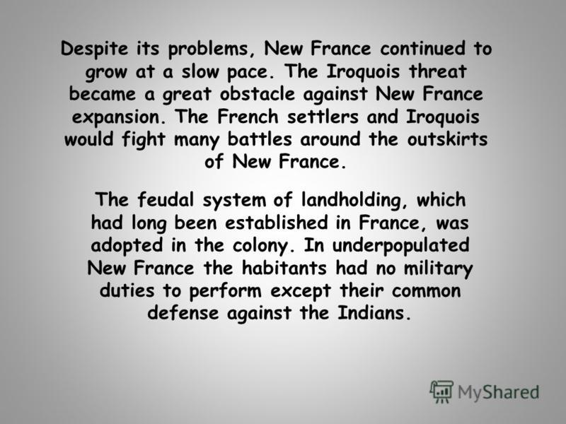 Despite its problems, New France continued to grow at a slow pace. The Iroquois threat became a great obstacle against New France expansion. The French settlers and Iroquois would fight many battles around the outskirts of New France. The feudal syst