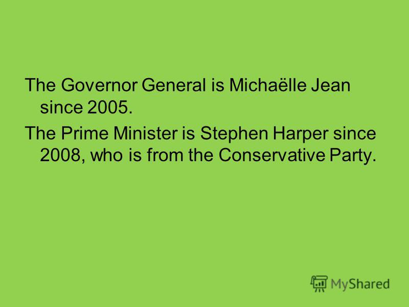 The Governor General is Michaёlle Jean since 2005. The Prime Minister is Stephen Harper since 2008, who is from the Conservative Party.