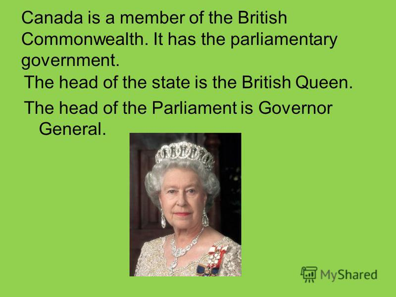 Canada is a member of the British Commonwealth. It has the parliamentary government. The head of the state is the British Queen. The head of the Parliament is Governor General.