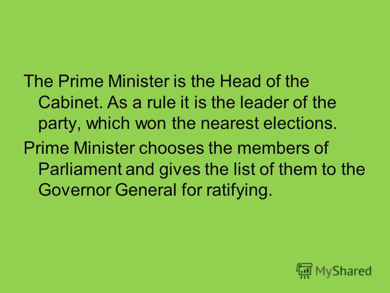 The Prime Minister is the Head of the Cabinet. As a rule it is the leader of the party, which won the nearest elections. Prime Minister chooses the members of Parliament and gives the list of them to the Governor General for ratifying.