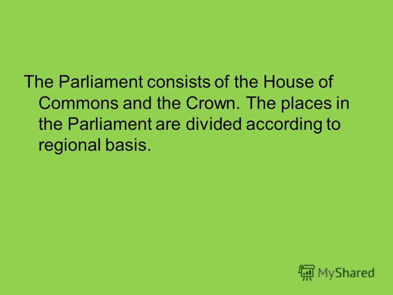 The Parliament consists of the House of Commons and the Crown. The places in the Parliament are divided according to regional basis.