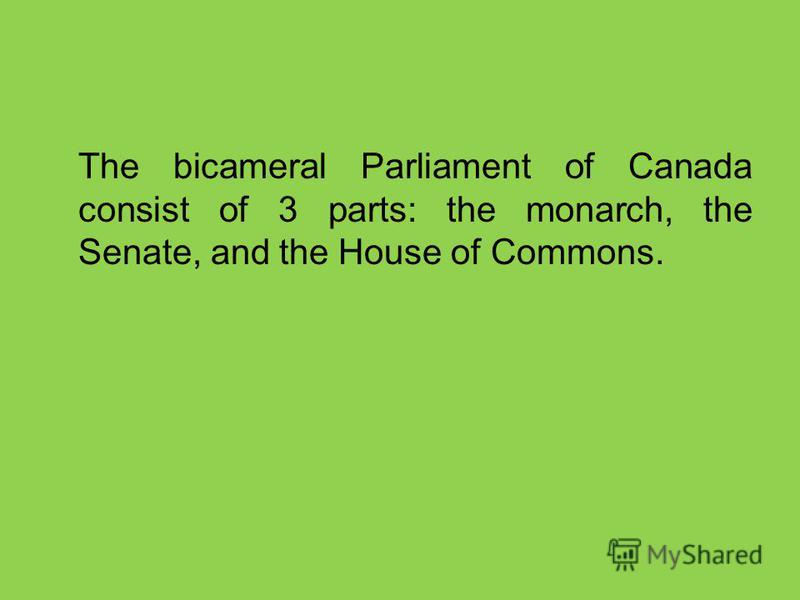 The bicameral Parliament of Canada consist of 3 parts: the monarch, the Senate, and the House of Commons.