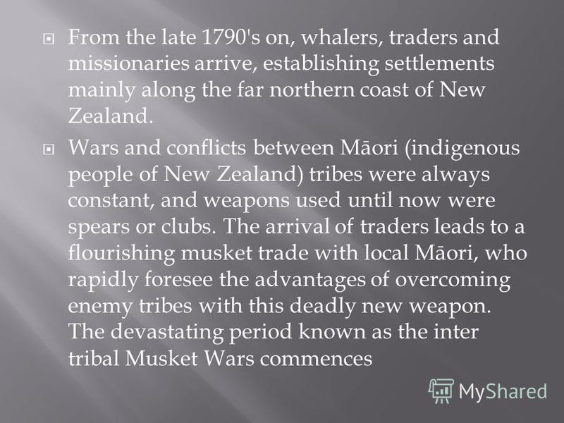 From the late 1790's on, whalers, traders and missionaries arrive, establishing settlements mainly along the far northern coast of New Zealand. Wars and conflicts between Māori (indigenous people of New Zealand) tribes were always constant, and weapo