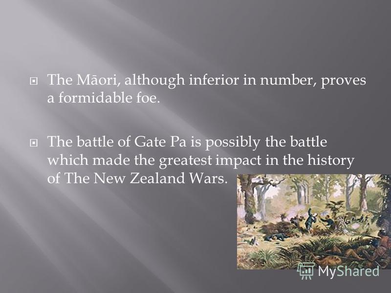 The Māori, although inferior in number, proves a formidable foe. The battle of Gate Pa is possibly the battle which made the greatest impact in the history of The New Zealand Wars.