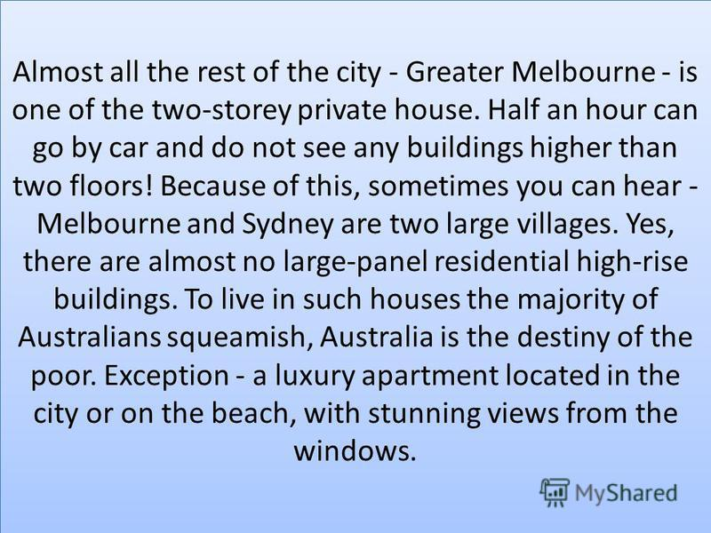 Almost all the rest of the city - Greater Melbourne - is one of the two-storey private house. Half an hour can go by car and do not see any buildings higher than two floors! Because of this, sometimes you can hear - Melbourne and Sydney are two large