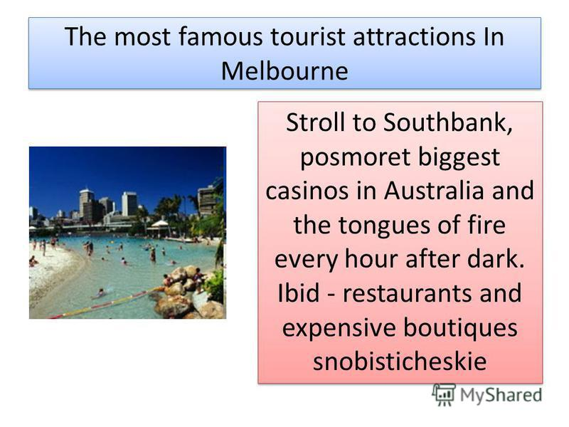 The most famous tourist attractions In Melbourne Stroll to Southbank, posmoret biggest casinos in Australia and the tongues of fire every hour after dark. Ibid - restaurants and expensive boutiques snobisticheskie