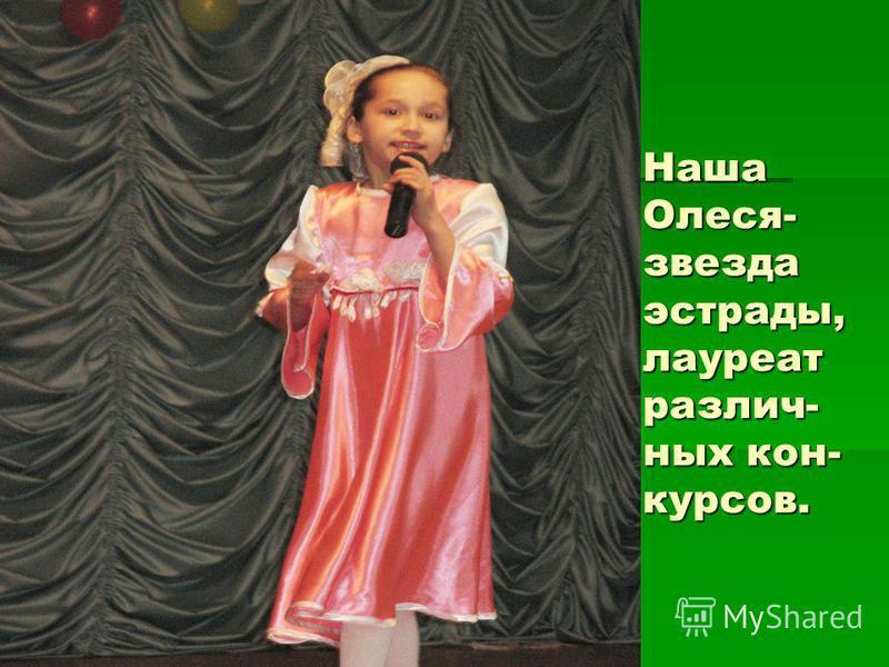Наша Олеся- звезда эстрады, лауреат различных кон- курсов.