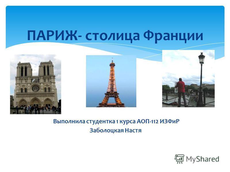 ПАРИЖ- столица Франции Выполнила студентка 1 курса АОП-112 ИЗФиР Заболоцкая Настя