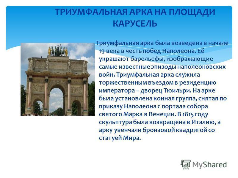 Триумфальная арка была возведена в начале 19 века в честь побед Наполеона. Её украшают барельефы, изображающие самые известные эпизоды наполеоновских войн. Триумфальная арка служила торжественным въездом в резиденцию императора – дворец Тюильри. На а