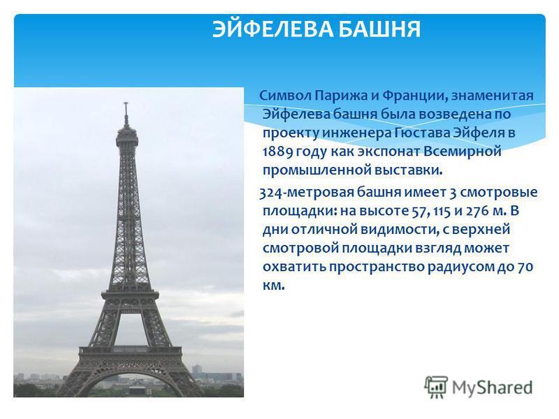 Символ Парижа и Франции, знаменитая Эйфелева башня была возведена по проекту инженера Гюстава Эйфеля в 1889 году как экспонат Всемирной промышленной выставки. 324-метровая башня имеет 3 смотровые площадки: на высоте 57, 115 и 276 м. В дни отличной ви
