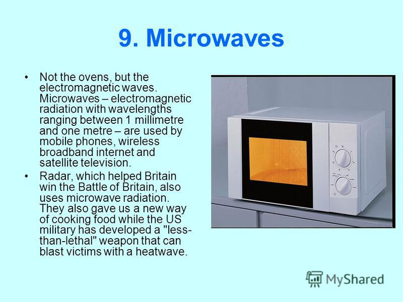 9. Microwaves Not the ovens, but the electromagnetic waves. Microwaves – electromagnetic radiation with wavelengths ranging between 1 millimetre and one metre – are used by mobile phones, wireless broadband internet and satellite television. Radar, w