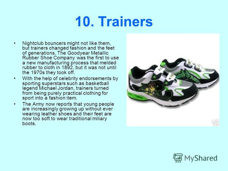 10. Trainers Nightclub bouncers might not like them, but trainers changed fashion and the feet of generations. The Goodyear Metallic Rubber Shoe Company was the first to use a new manufacturing process that melded rubber to cloth in 1892, but it was