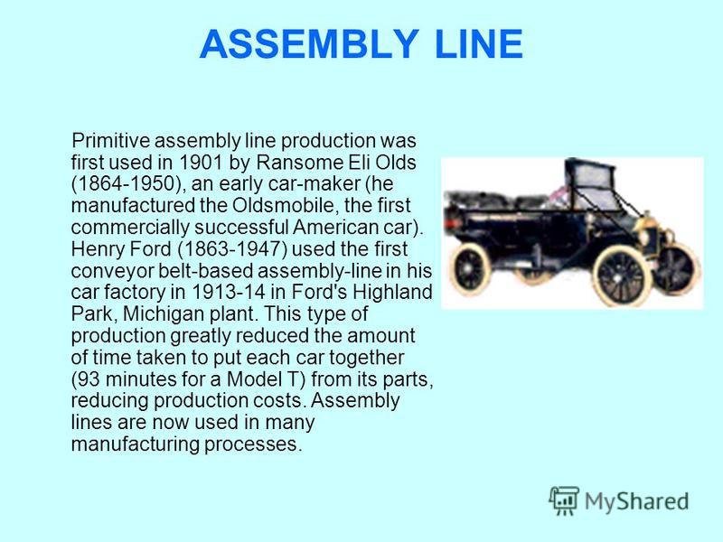 ASSEMBLY LINE Primitive assembly line production was first used in 1901 by Ransome Eli Olds (1864-1950), an early car-maker (he manufactured the Oldsmobile, the first commercially successful American car). Henry Ford (1863-1947) used the first convey