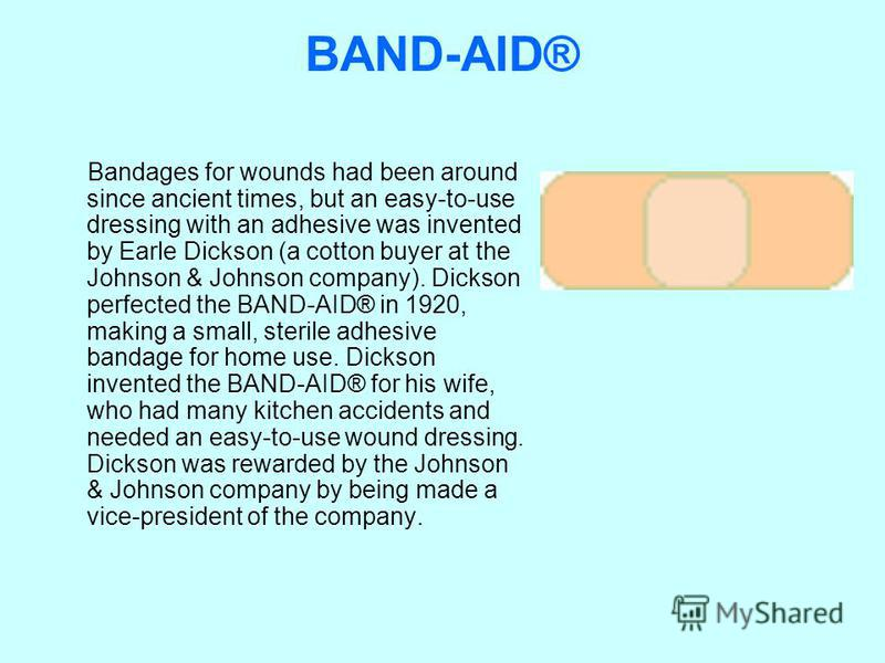 BAND-AID® Bandages for wounds had been around since ancient times, but an easy-to-use dressing with an adhesive was invented by Earle Dickson (a cotton buyer at the Johnson & Johnson company). Dickson perfected the BAND-AID® in 1920, making a small,
