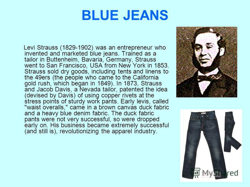 BLUE JEANS Levi Strauss (1829-1902) was an entrepreneur who invented and marketed blue jeans. Trained as a tailor in Buttenheim, Bavaria, Germany, Strauss went to San Francisco, USA from New York in 1853. Strauss sold dry goods, including tents and l