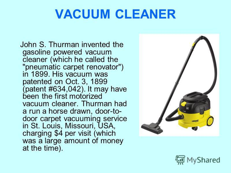 VACUUM CLEANER John S. Thurman invented the gasoline powered vacuum cleaner (which he called the