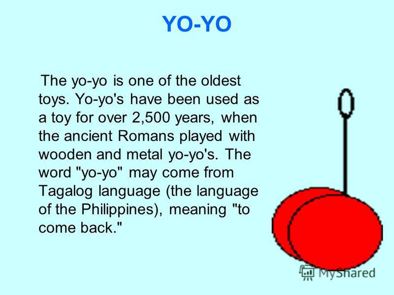 YO-YO The yo-yo is one of the oldest toys. Yo-yo's have been used as a toy for over 2,500 years, when the ancient Romans played with wooden and metal yo-yo's. The word