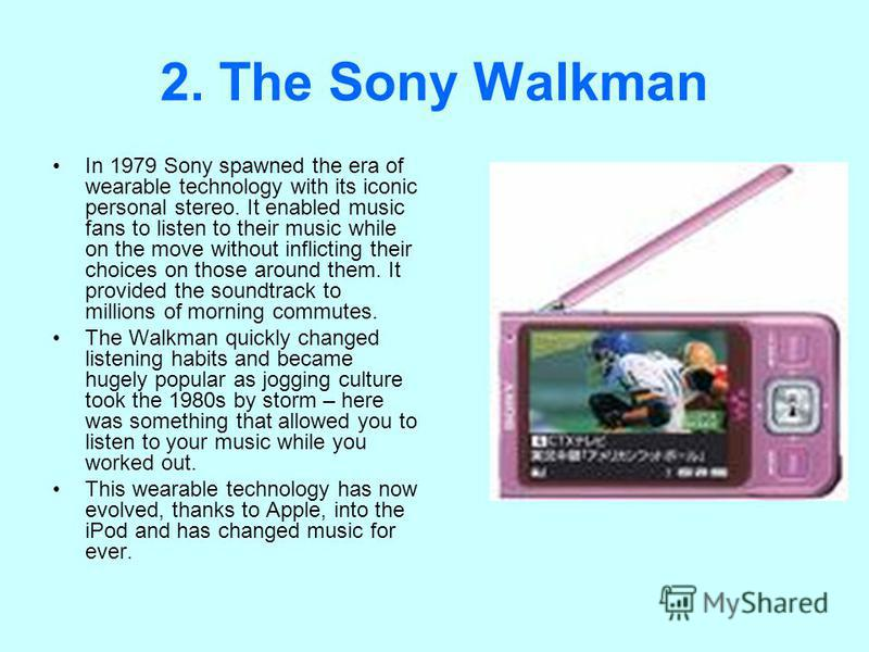 2. The Sony Walkman In 1979 Sony spawned the era of wearable technology with its iconic personal stereo. It enabled music fans to listen to their music while on the move without inflicting their choices on those around them. It provided the soundtrac