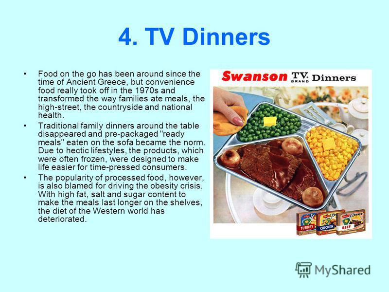 4. TV Dinners Food on the go has been around since the time of Ancient Greece, but convenience food really took off in the 1970s and transformed the way families ate meals, the high-street, the countryside and national health. Traditional family dinn