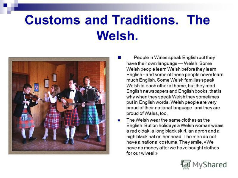 Customs and Traditions. The Welsh. People in Wales speak English but they have their own language Welsh. Some Welsh people learn Welsh before they learn English - and some of these people never learn much English. Some Welsh families speak Welsh to e
