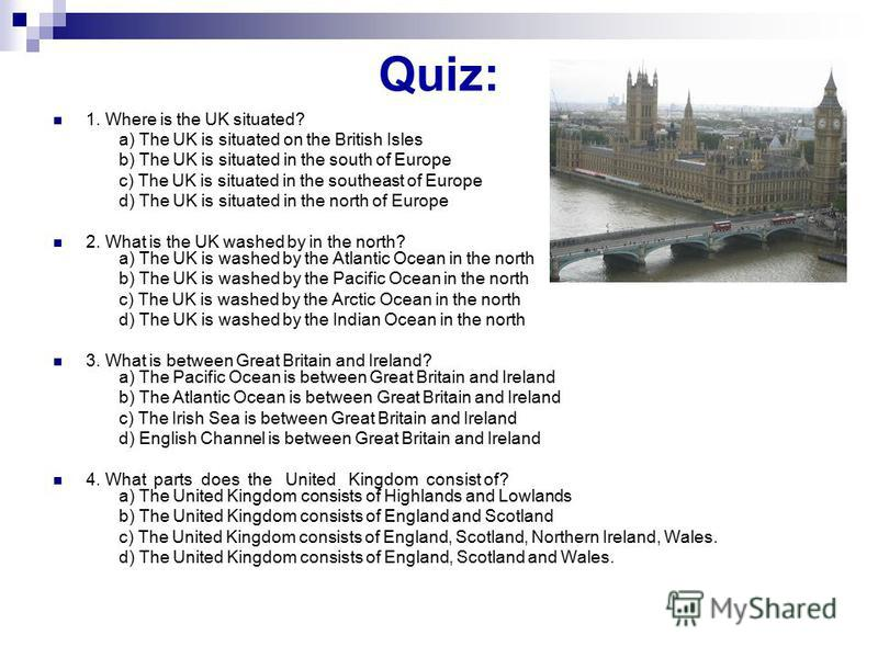 Quiz: 1. Where is the UK situated? a) The UK is situated on the British Isles b) The UK is situated in the south of Europe c) The UK is situated in the southeast of Europe d) The UK is situated in the north of Europe 2. What is the UK washed by in th
