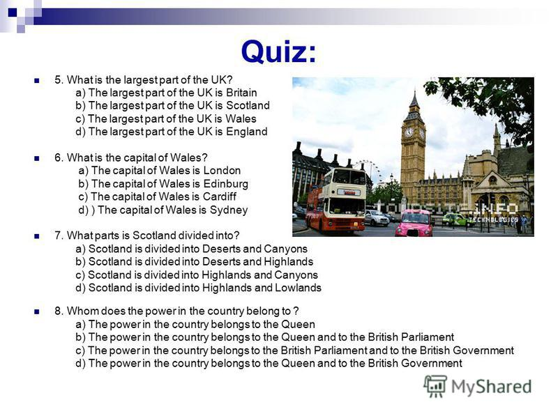 Quiz: 5. What is the largest part of the UK? a) The largest part of the UK is Britain b) The largest part of the UK is Scotland c) The largest part of the UK is Wales d) The largest part of the UK is England 6. What is the capital of Wales? a) The ca