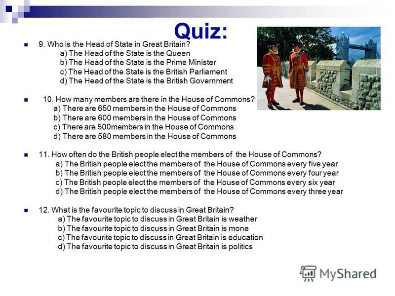 Quiz: 9. Who is the Head of State in Great Britain? a) The Head of the State is the Queen b) The Head of the State is the Prime Minister c) The Head of the State is the British Parliament d) The Head of the State is the British Government 10. How man
