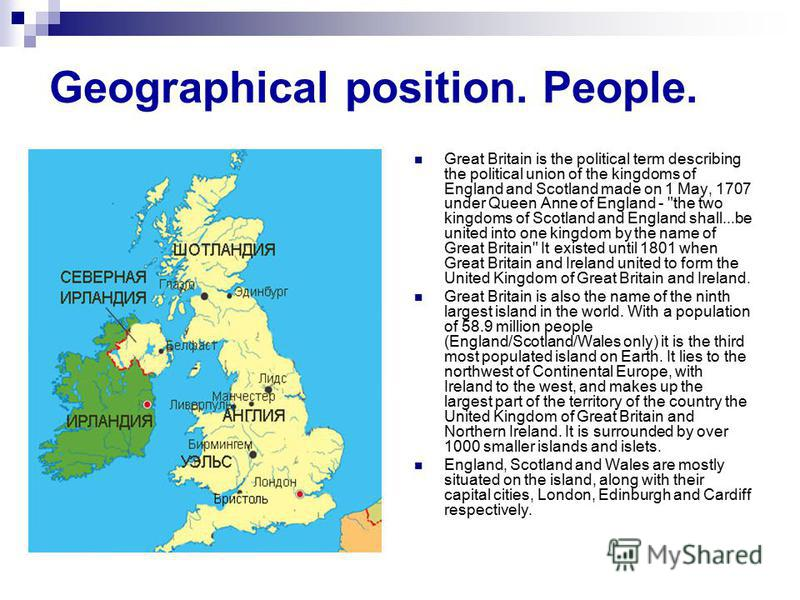 Geographical position. People. Great Britain is the political term describing the political union of the kingdoms of England and Scotland made on 1 May, 1707 under Queen Anne of England -