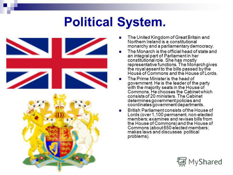 Political System. The United Kingdom of Great Britain and Northern Ireland is a constitutional monarchy and a parliamentary democracy. The Monarch is the official head of state and an integral part of Parliament in her constitutional role. She has mo