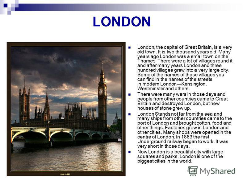 LONDON London, the capital of Great Britain, is a very old town. It is two thousand years old. Many years ago London was a small town on the Thames. There were a lot of villages round it and after many years London and three hundred villages grew int