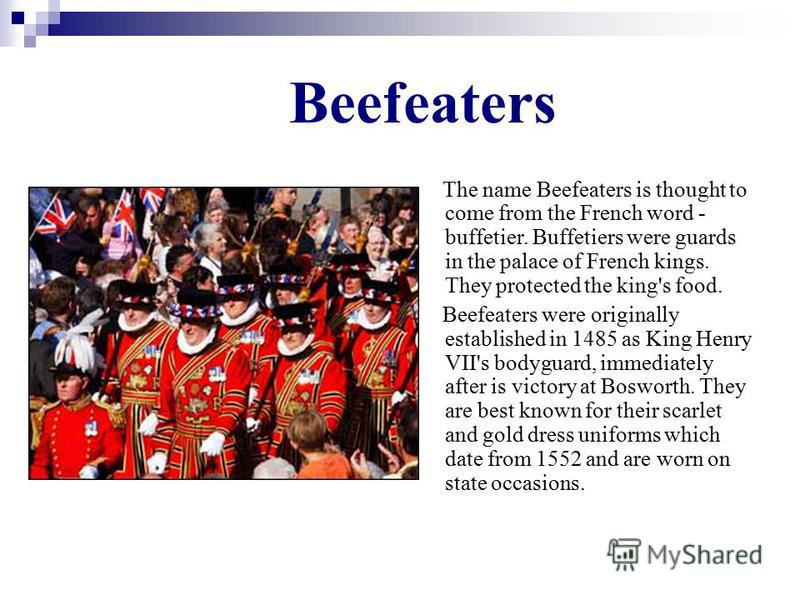 Beefeaters The name Beefeaters is thought to come from the French word - buffetier. Buffetiers were guards in the palace of French kings. They protected the king's food. Beefeaters were originally established in 1485 as King Henry VII's bodyguard, im
