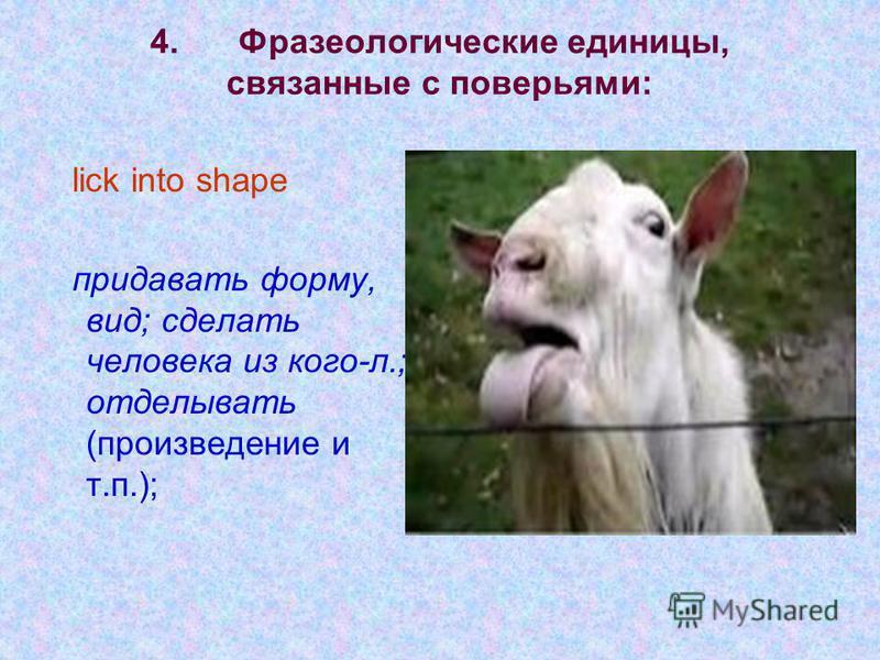 4. Фразеологические единицы, связанные с поверьями: lick into shape придавать форму, вид; сделать человека из кого-л.; отделывать (произведение и т.п.);