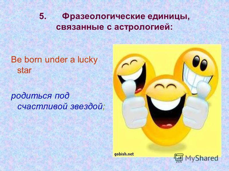 5. Фразеологические единицы, связанные с астрологией: Be born under a lucky star родиться под счастливой звездой;
