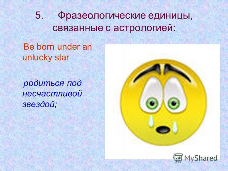 5. Фразеологические единицы, связанные с астрологией: Be born under an unlucky star родиться под несчастливой звездой;