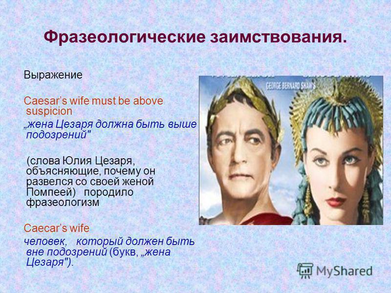 Фразеологические заимствования. Выражение Caesars wife must be above suspicion жена Цезаря должна быть выше подозрений