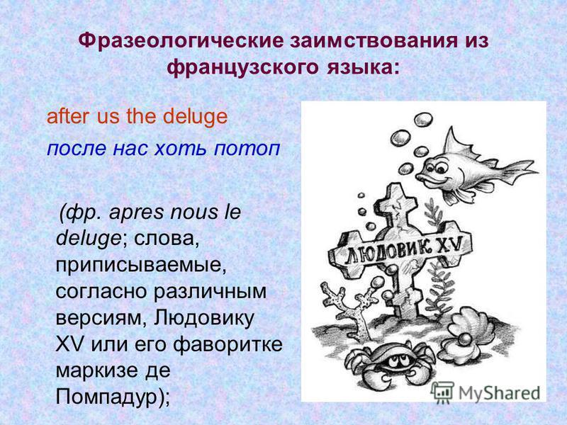 Фразеологические заимствования из французского языка: after us the deluge после нас хоть потоп (фр. apres nous le deluge; слова, приписываемые, согласно различным версиям, Людовику XV или его фаворитке маркизе де Помпадур);