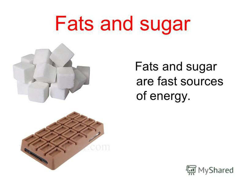 Fats and sugar Fats and sugar are fast sources of energy.