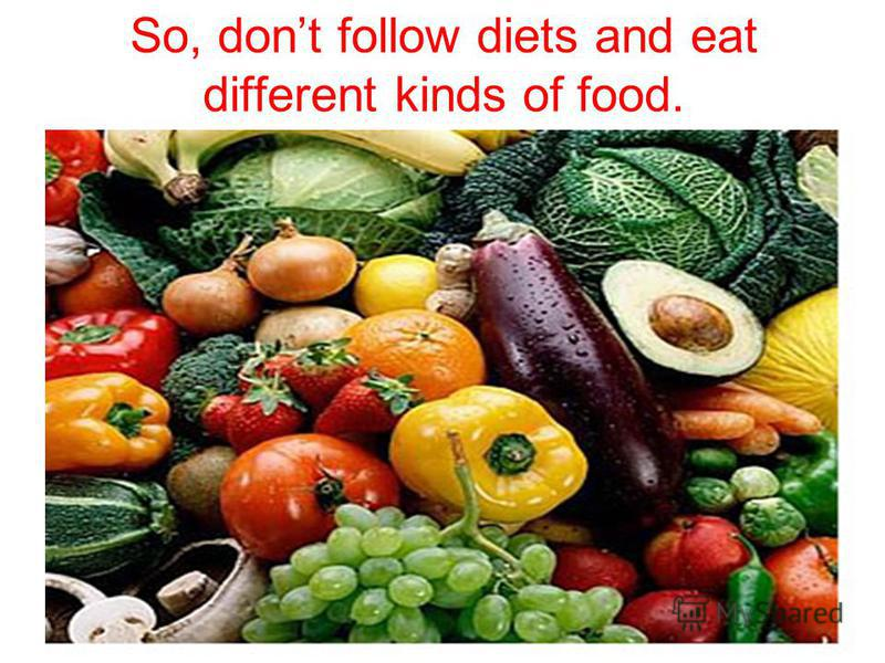 So, dont follow diets and eat different kinds of food.