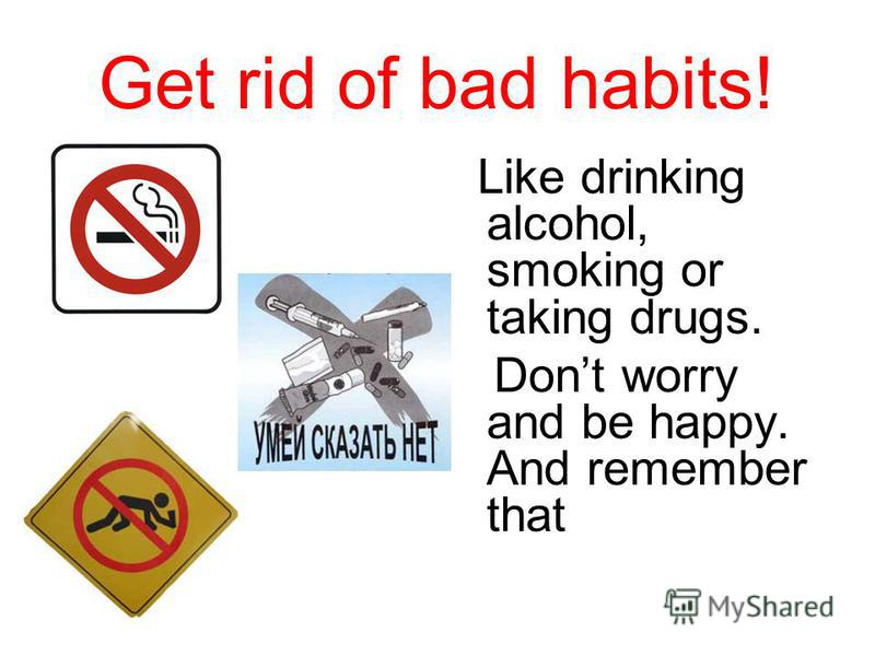 Get rid of bad habits! Like drinking alcohol, smoking or taking drugs. Dont worry and be happy. And remember that