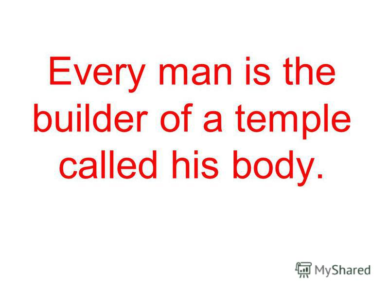 Every man is the builder of a temple called his body.