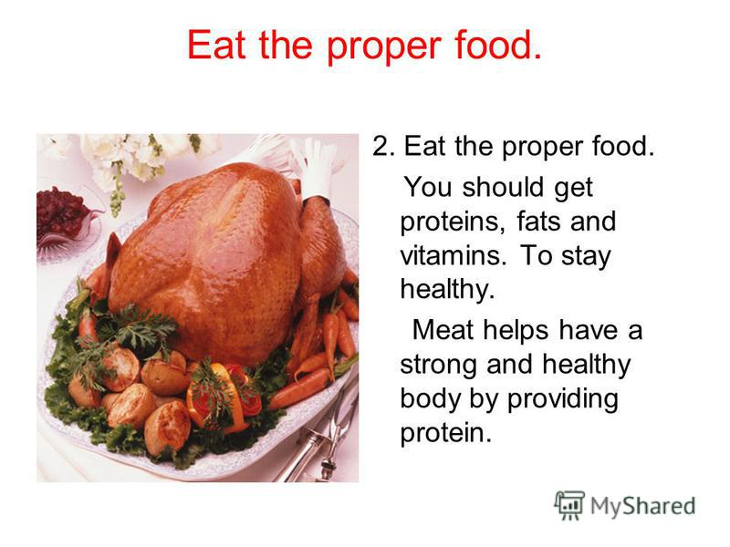 Eat the proper food. 2. Eat the proper food. You should get proteins, fats and vitamins. To stay healthy. Meat helps have a strong and healthy body by providing protein.
