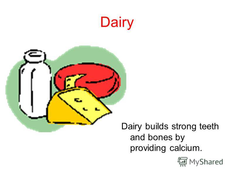 Dairy Dairy builds strong teeth and bones by providing calcium.