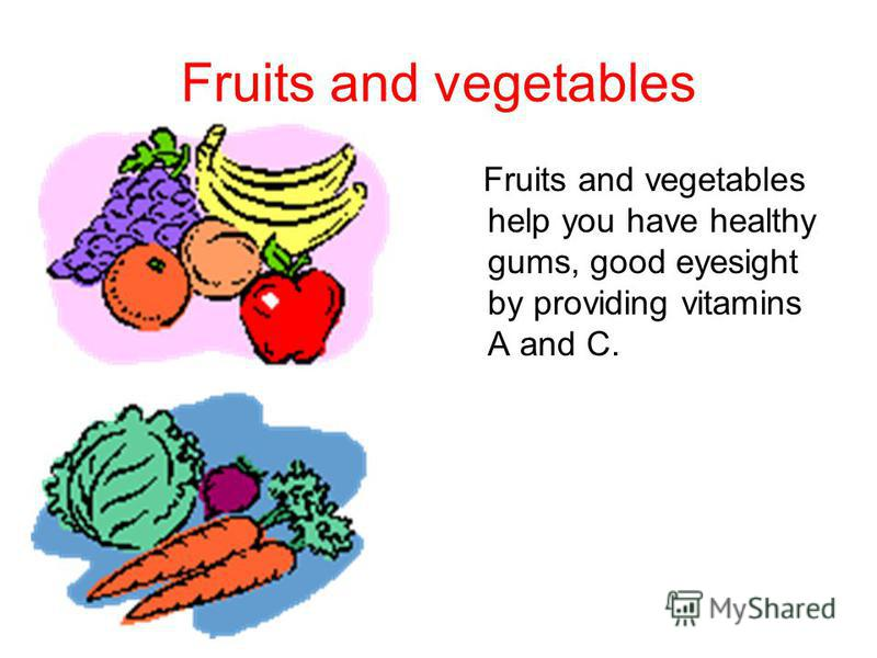 Fruits and vegetables Fruits and vegetables help you have healthy gums, good eyesight by providing vitamins A and C.