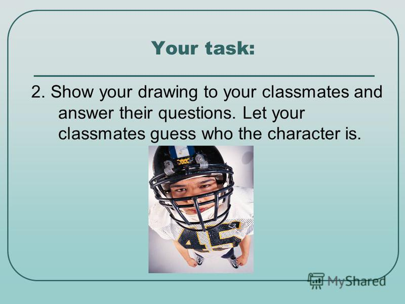 Your task: 2. Show your drawing to your classmates and answer their questions. Let your classmates guess who the character is.