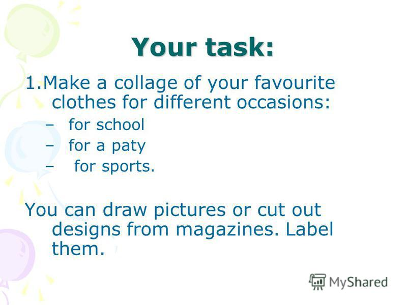 Your task: 1. Make a collage of your favourite clothes for different occasions: –for school –for a paty – for sports. You can draw pictures or cut out designs from magazines. Label them.