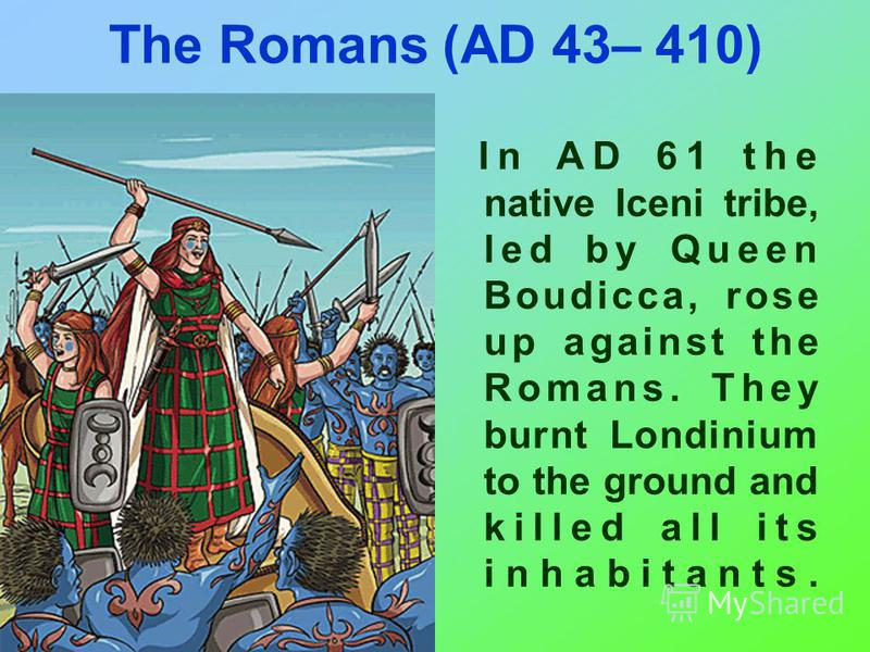The Romans (AD 43– 410) In AD 61 the native Iceni tribe, led by Queen Boudicca, rose up against the Romans. They burnt Londinium to the ground and killed all its inhabitants.