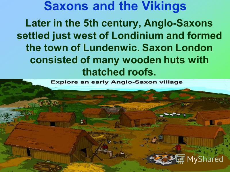 Saxons and the Vikings Later in the 5th century, Anglo-Saxons settled just west of Londinium and formed the town of Lundenwic. Saxon London consisted of many wooden huts with thatched roofs.