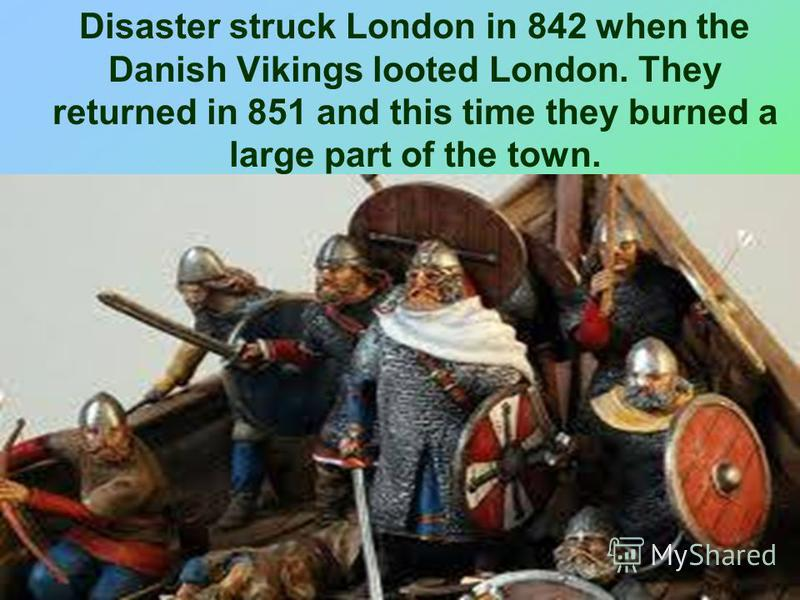 Disaster struck London in 842 when the Danish Vikings looted London. They returned in 851 and this time they burned a large part of the town.