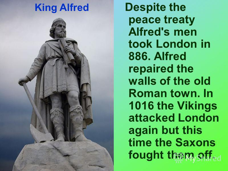 Despite the peace treaty Alfred's men took London in 886. Alfred repaired the walls of the old Roman town. In 1016 the Vikings attacked London again but this time the Saxons fought them off. King Alfred