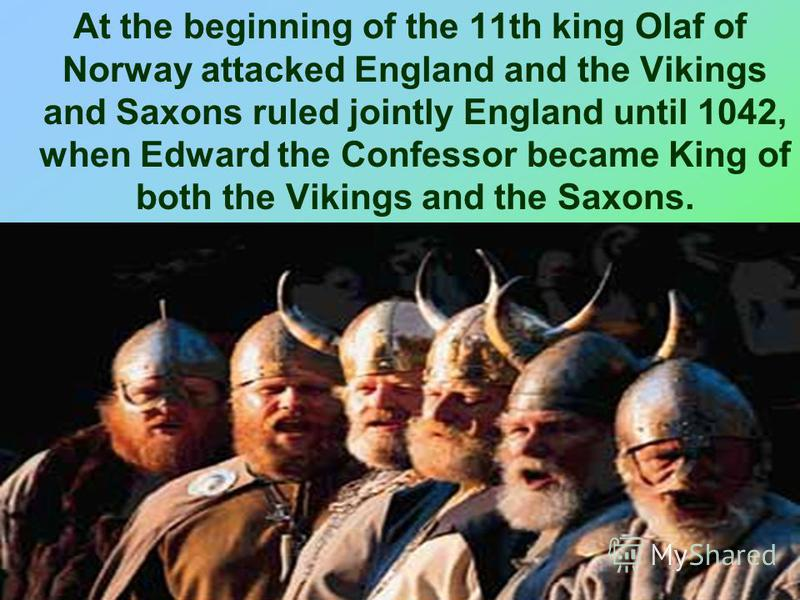 At the beginning of the 11th king Olaf of Norway attacked England and the Vikings and Saxons ruled jointly England until 1042, when Edward the Confessor became King of both the Vikings and the Saxons.